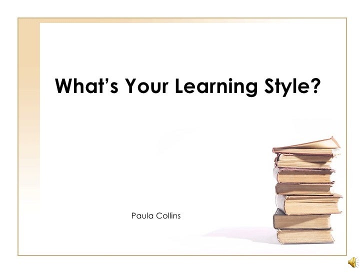 What's Your Learning Style? Paula Collins