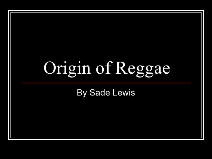 Origin of Reggae By Sade Lewis
