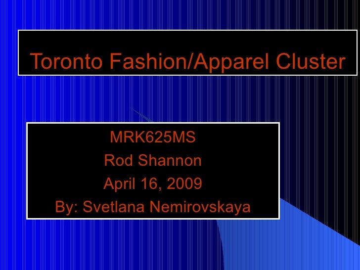 Toronto Fashion/Apparel Cluster MRK625MS Rod Shannon April 16, 2009 By: Svetlana Nemirovskaya