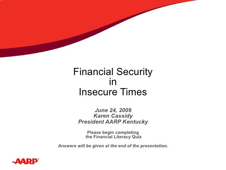 Financial Security in Insecure Times June 24, 2009 Karen Cassidy President AARP Kentucky Please begin completing  the Fina...