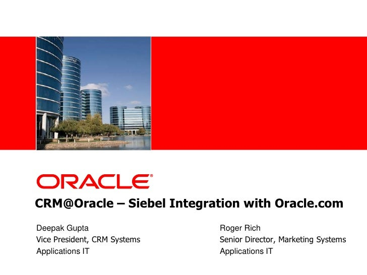 CRM@Oracle – Siebel Integration with Oracle.com  <br />Deepak Gupta		       		Roger Rich<br />Vice President, CRM Systems	...