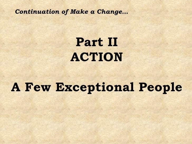 Part II ACTION A Few Exceptional People Continuation of Make a Change…