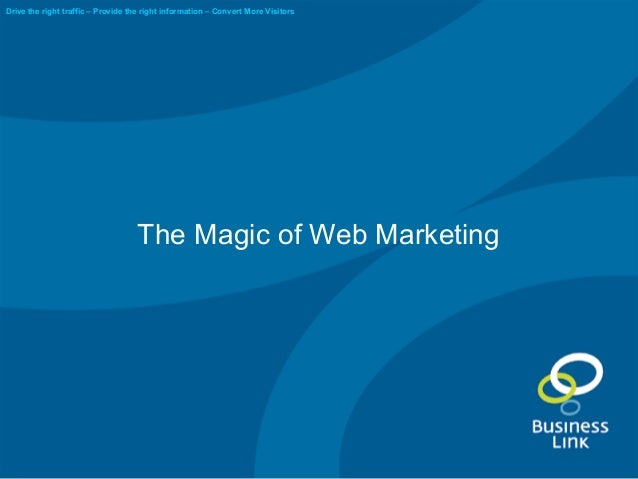 The Magic of Web Marketing Drive the right traffic – Provide the right information – Convert More Visitors