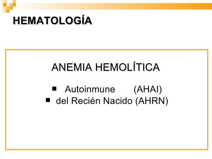HEMATOLOGÍA <ul><li>ANEMIA HEMOLÍTICA   </li></ul><ul><li>Autoinmune  (AHAI) </li></ul><ul><li>del Recién Nacido (AHRN) </...
