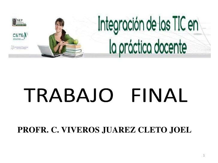 TRABAJO   FINAL<br />PROFR. C. VIVEROS JUAREZ CLETO JOEL<br />1<br />