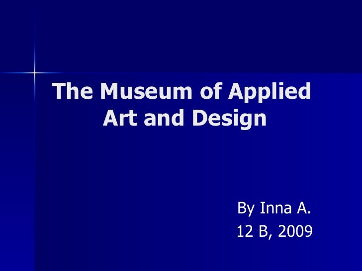 The Museum of Applied     Art and Design                 By Inna A.               12 B, 2009