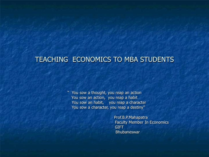 """TEACHING  ECONOMICS TO MBA STUDENTS """"  You sow a thought, you reap an action You sow an action,  you reap a habit You sow ..."""