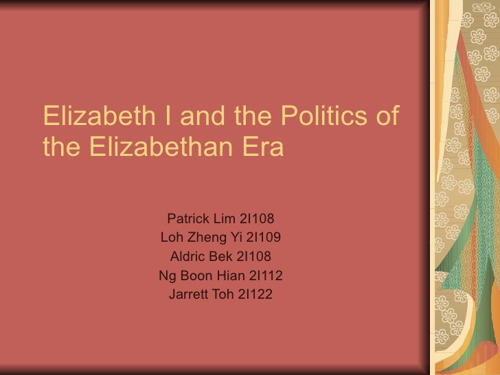 Elizabeth I and the Politics of the Elizabethan Era             Patrick Lim 2I108           Loh Zheng Yi 2I109            ...