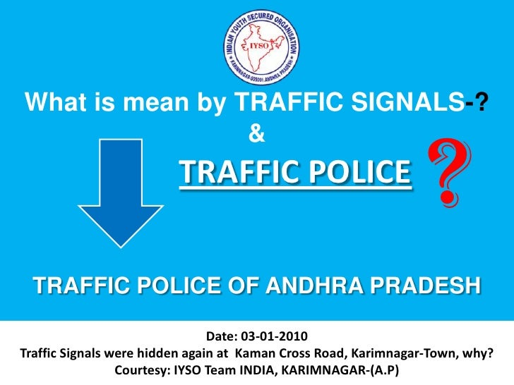 What is mean by TRAFFIC SIGNALS-?<br />&<br />TRAFFIC POLICE OF ANDHRA PRADESH<br />?<br />Date: 03-01-2010Traffic Signals...