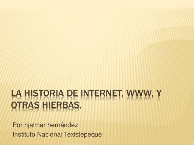 LA HISTORIA DE INTERNET, WWW, Y OTRAS HIERBAS. Por hjalmar hernández Instituto Nacional Texistepeque