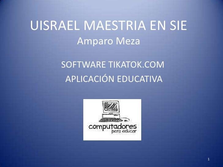UISRAEL MAESTRIA EN SIEAmparo Meza<br />SOFTWARE TIKATOK.COM<br /> APLICACIÓN EDUCATIVA<br />1<br />
