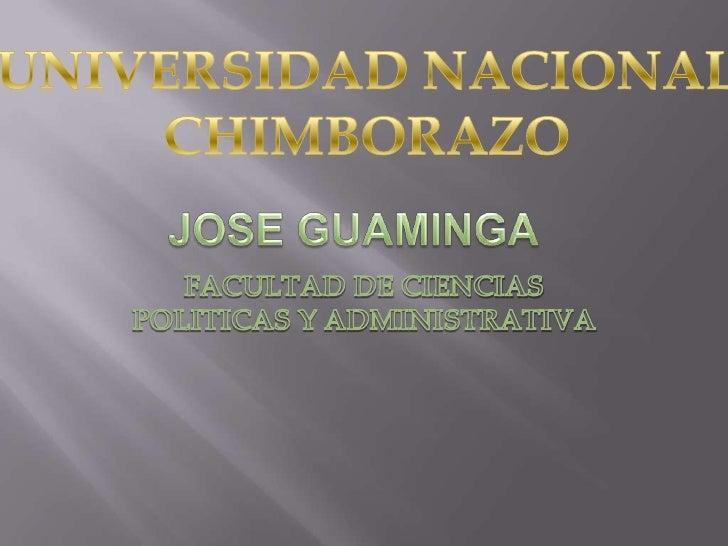 JOSE GUAMINGA <br />FACULTAD DE CIENCIAS POLITICAS Y ADMINISTRATIVA<br />UNIVERSIDAD NACIONAL  CHIMBORAZO<br />