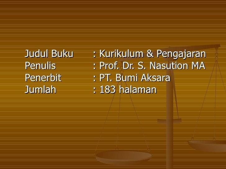 Judul Buku  : Kurikulum & Pengajaran Penulis  : Prof. Dr. S. Nasution MA  Penerbit  : PT. Bumi Aksara  Jumlah  : 183 halam...