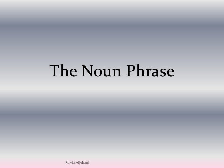 The Noun Phrase Presented By Rawia Aljehani