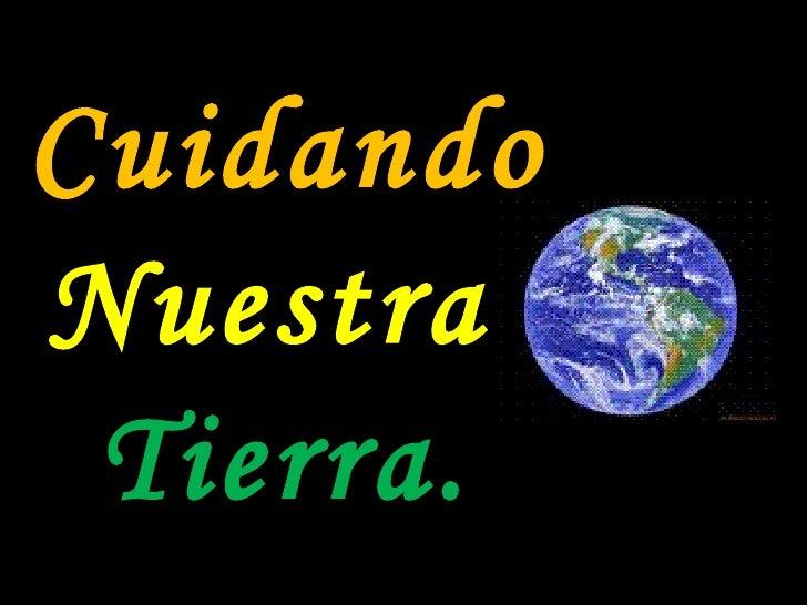 <ul><li>Cuidando </li></ul><ul><li>Nuestra  </li></ul><ul><li>Tierra. </li></ul>