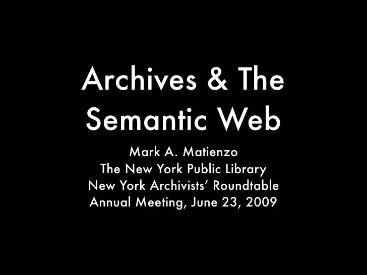 Archives & The Semantic Web      Mark A. Matienzo  The New York Public Library New York Archivists' Roundtable Annual Meet...