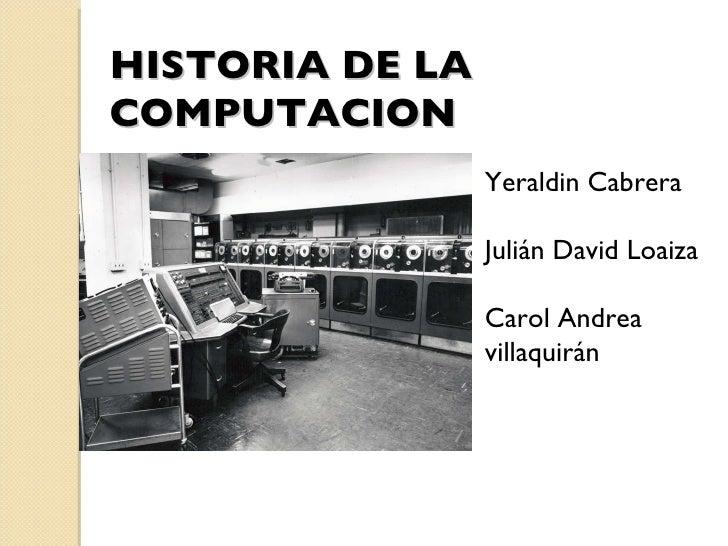 HISTORIA DE LA COMPUTACION Yeraldin Cabrera  Julián David Loaiza Carol Andrea villaquirán