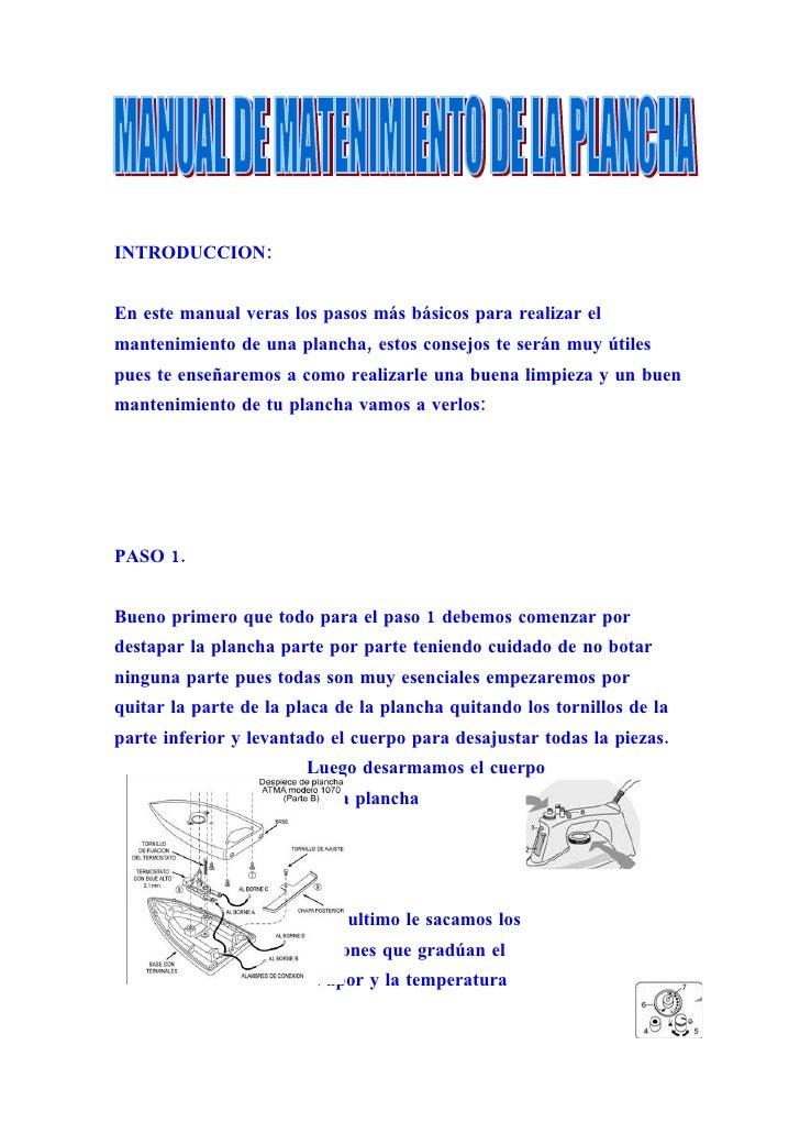 INTRODUCCION:   En este manual veras los pasos más básicos para realizar el mantenimiento de una plancha, estos consejos t...