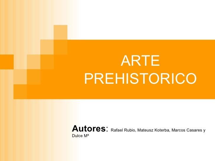 ARTE PREHISTORICO Autores :  Rafael Rubio, Mateusz Koterba, Marcos Casares y Dulce Mª