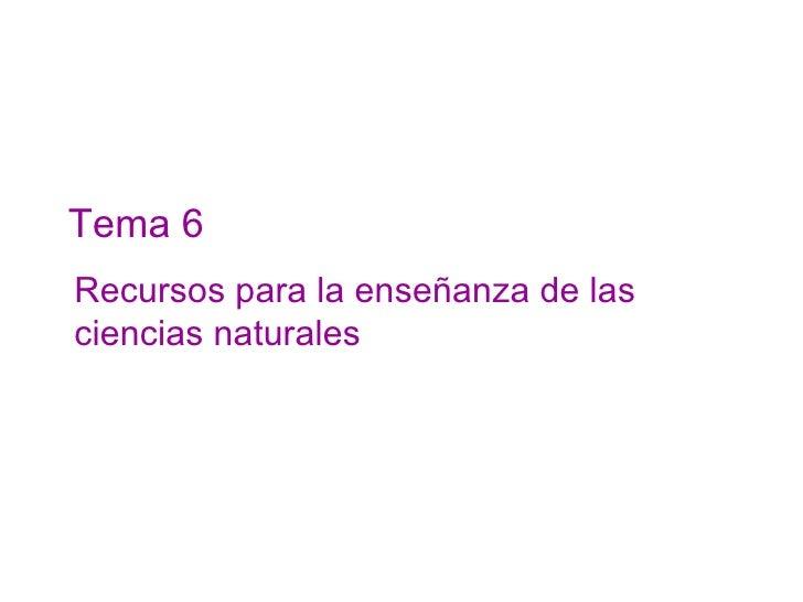 Tema 6 Recursos para la enseñanza de las ciencias naturales