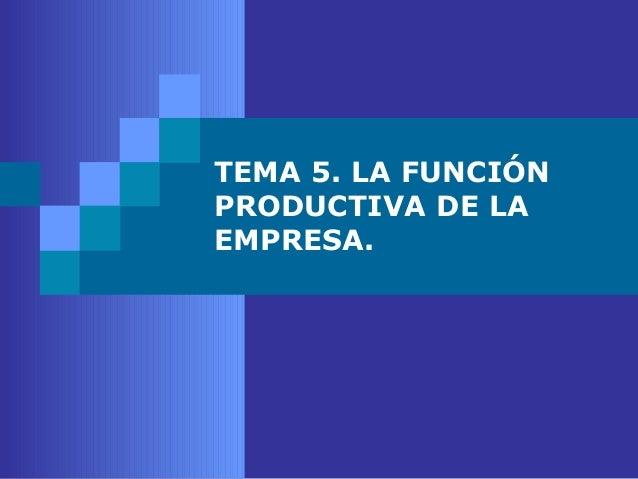 TEMA 5. LA FUNCIÓNPRODUCTIVA DE LAEMPRESA.