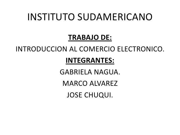 INSTITUTO SUDAMERICANO<br />TRABAJO DE:<br />INTRODUCCION AL COMERCIO ELECTRONICO.<br />INTEGRANTES:<br />GABRIELA NAGUA.<...