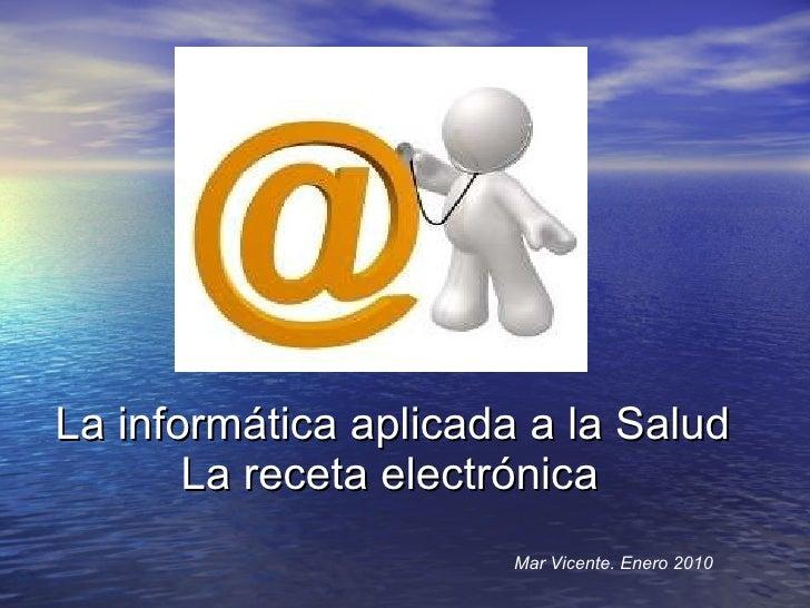 La informática aplicada a la Salud   La receta electrónica Mar Vicente. Enero 2010