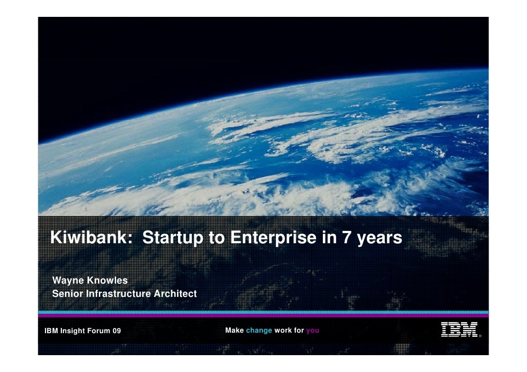 Kiwibank: Startup to Enterprise in 7 years    Wayne Knowles   Senior Infrastructure Architect   IBM Insight Forum 09      ...