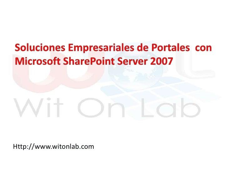 Soluciones Empresariales de Portales  con Microsoft SharePoint Server 2007<br />Http://www.witonlab.com<br />