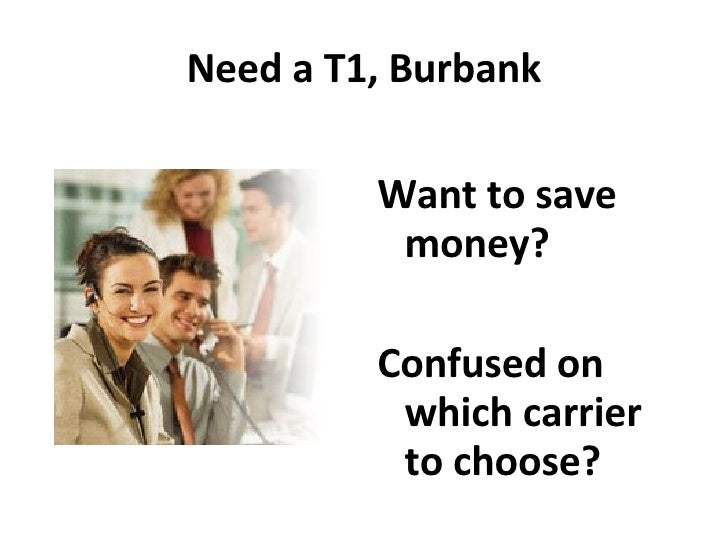 Need a T1, Burbank <ul><li>Want to save money?  </li></ul><ul><li>Confused on which carrier to choose? </li></ul>