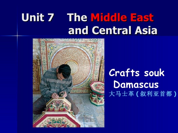 Unit 7  The  Middle East     and Central Asia Crafts souk Damascus 大马士革 ( 叙利亚首都 )