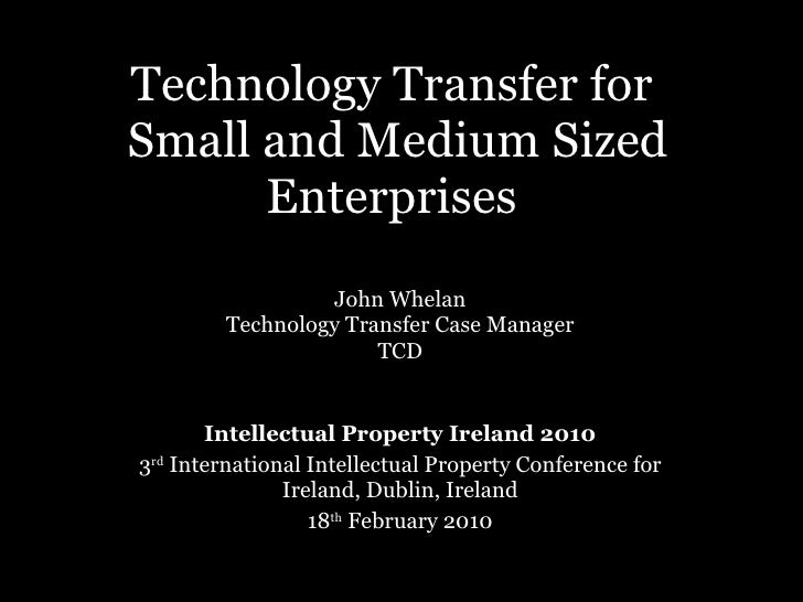 Technology Transfer for  Small and Medium Sized Enterprises  John Whelan Technology Transfer Case Manager TCD Intellectual...