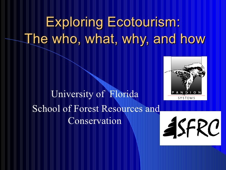 Exploring Ecotourism:  The who, what, why, and how University of  Florida  School of Forest Resources and Conservation