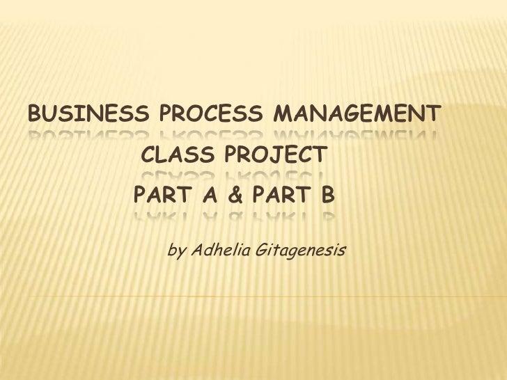 BUSINESS PROCESS MANAGEMENT        CLASS PROJECT       PART A & PART B           by Adhelia Gitagenesis