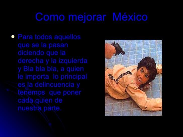 Como mejorar  México <ul><li>Para todos aquellos que se la pasan diciendo que la derecha y la izquierda y Bla bla bla, a q...