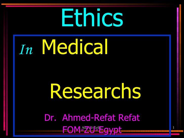 Ethics <ul><li>In  Medical  Researchs </li></ul><ul><li>Dr.  Ahmed-Refat Refat </li></ul><ul><li>FOM-ZU-Egypt </li></ul>