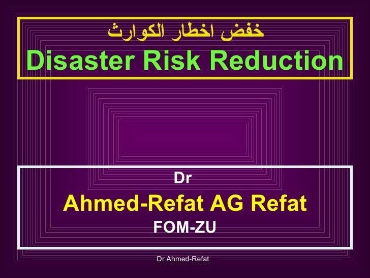 خفض اخطار الكوارث Disaster Risk Reduction <ul><li>Dr  </li></ul><ul><li>Ahmed-Refat AG Refat </li></ul><ul><li>FOM-ZU </li...