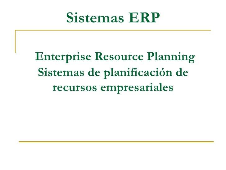 Sistemas ERP  Enterprise Resource Planning Sistemas de planificación de    recursos empresariales