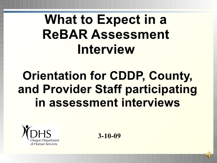 What to Expect in a     ReBAR Assessment         Interview  Orientation for CDDP, County, and Provider Staff participating...