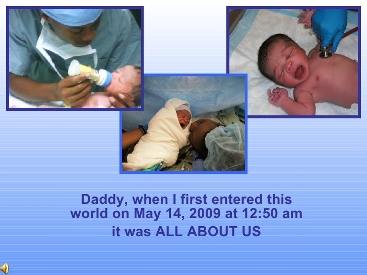 Daddy, when I first entered this world on May 14, 2009 at 12:50 am it was ALL ABOUT US
