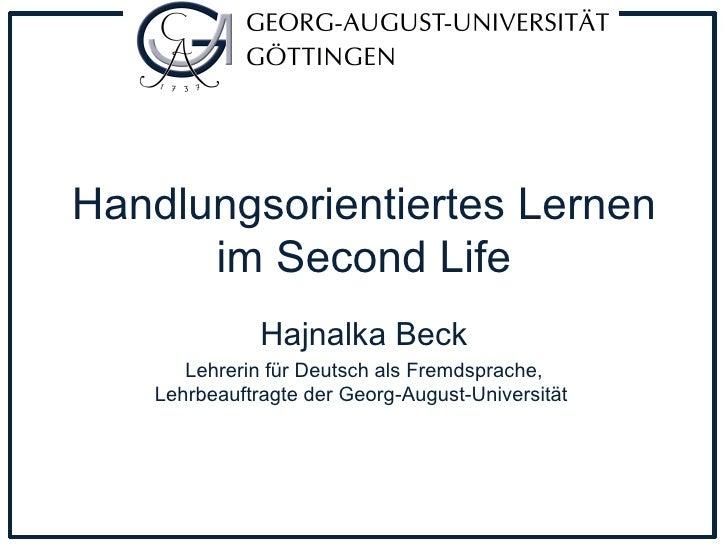 Handlungsorientiertes Lernen im Second Life Hajnalka Beck Lehrerin für Deutsch als Fremdsprache, Lehrbeauftragte der Georg...