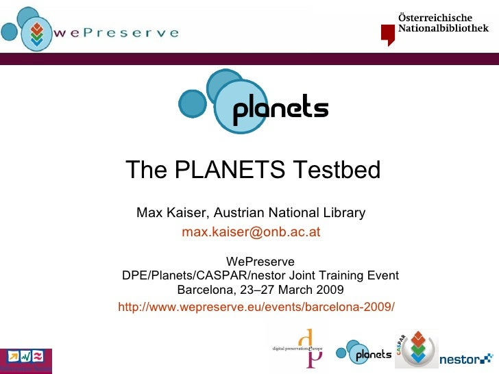 The PLANETS Testbed Max Kaiser, Austrian National Library [email_address] WePreserve DPE/Planets/CASPAR/nestor Joint Train...