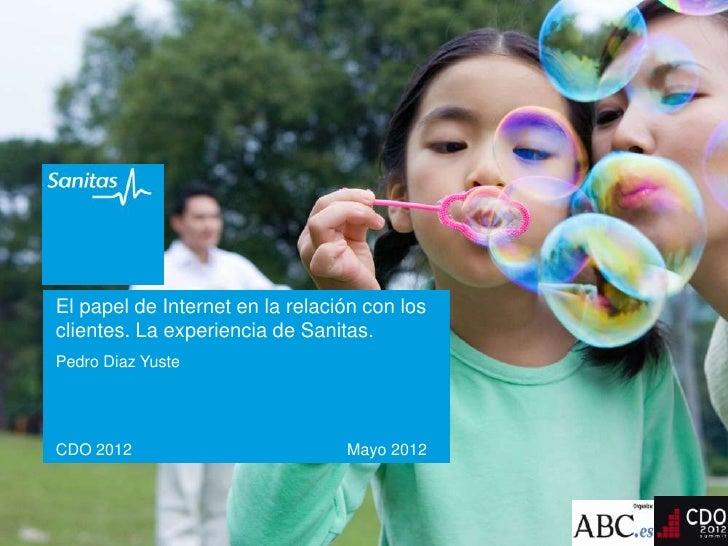El papel de Internet en la relación con losclientes. La experiencia de Sanitas.Pedro Diaz YusteCDO 2012                   ...