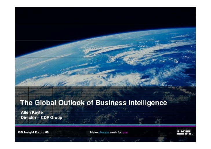The Global Outlook of Business Intelligence   Allen Keyte   Director – CDP Group   IBM Insight Forum 09     Make change wo...