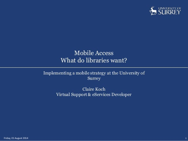 Mobile Access What do libraries want? Friday, 01 August 2014 1 Implementing a mobile strategy at the University of Surrey ...