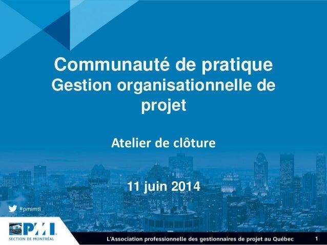 1 Communauté de pratique Gestion organisationnelle de projet Atelier de clôture 11 juin 2014
