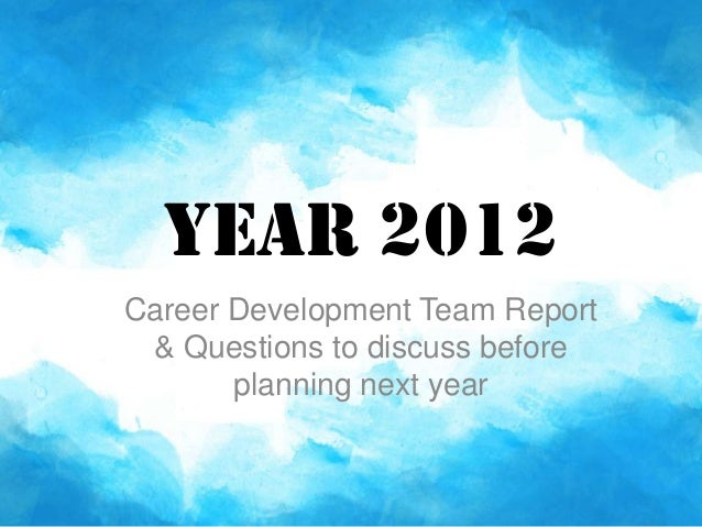 Year 2012Career Development Team Report & Questions to discuss before       planning next year
