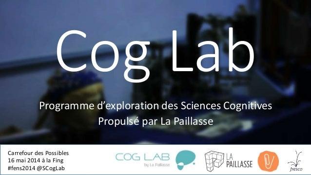 Cog Lab Programme d'exploration des Sciences Cognitives Propulsé par La Paillasse Carrefour des Possibles 16 mai 2014 à la...