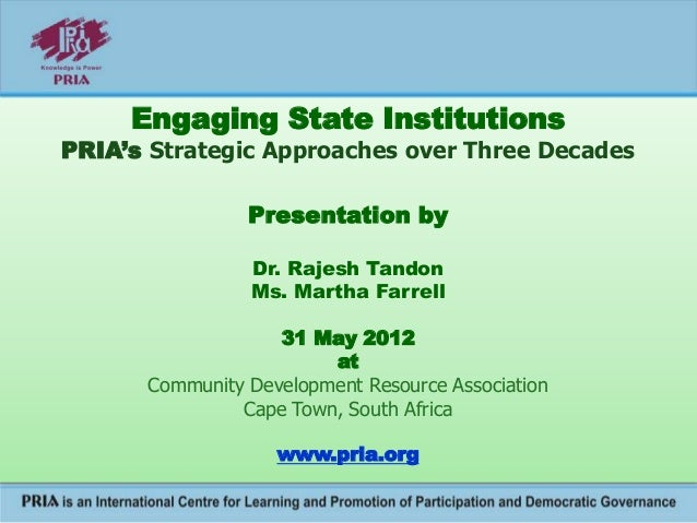 Engaging State Institutions PRIA's Strategic Approaches over Three Decades Presentation by Dr. Rajesh Tandon Ms. Martha Fa...