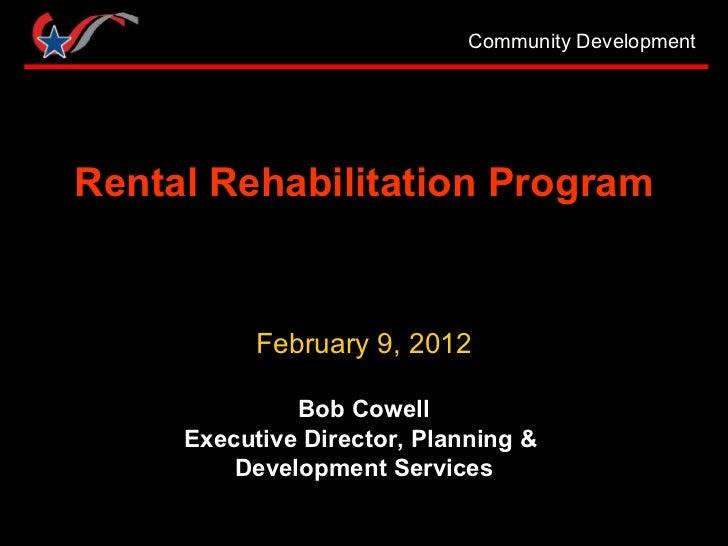 Rental Rehabilitation Program February 9, 2012 Bob Cowell Executive Director, Planning &  Development Services